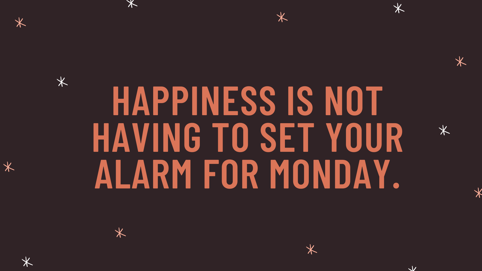 """""""Happiness is not having to set your alarm for Monday."""""""