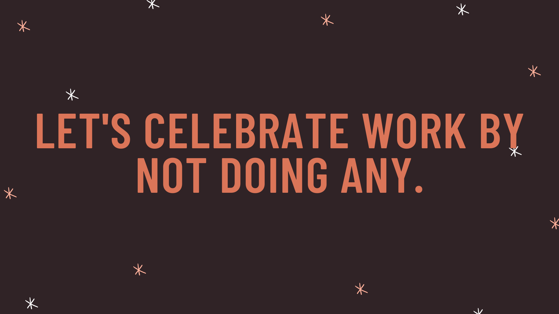 """""""Let's celebrate work by not doing any."""""""