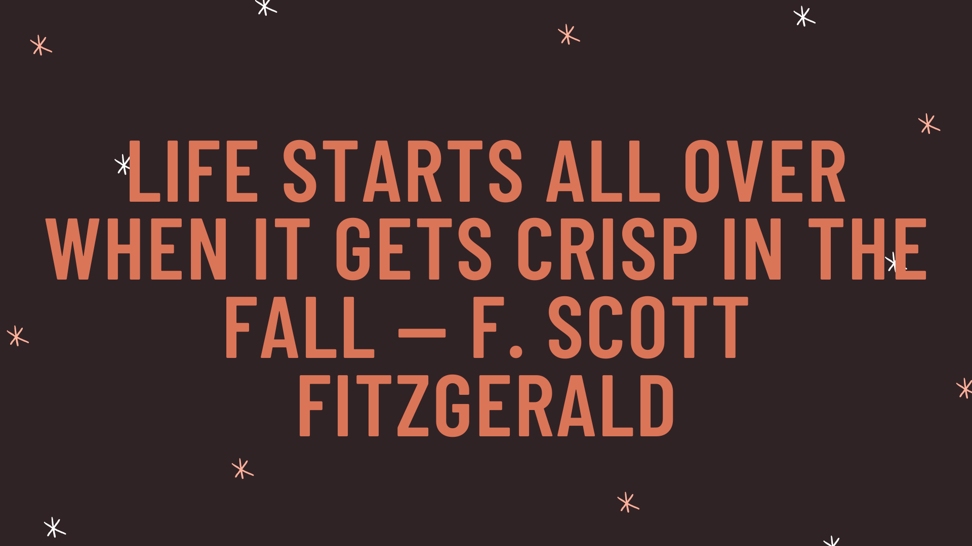"""""""Life starts all over when it gets crisp in the fall"""" — F. Scott Fitzgerald"""