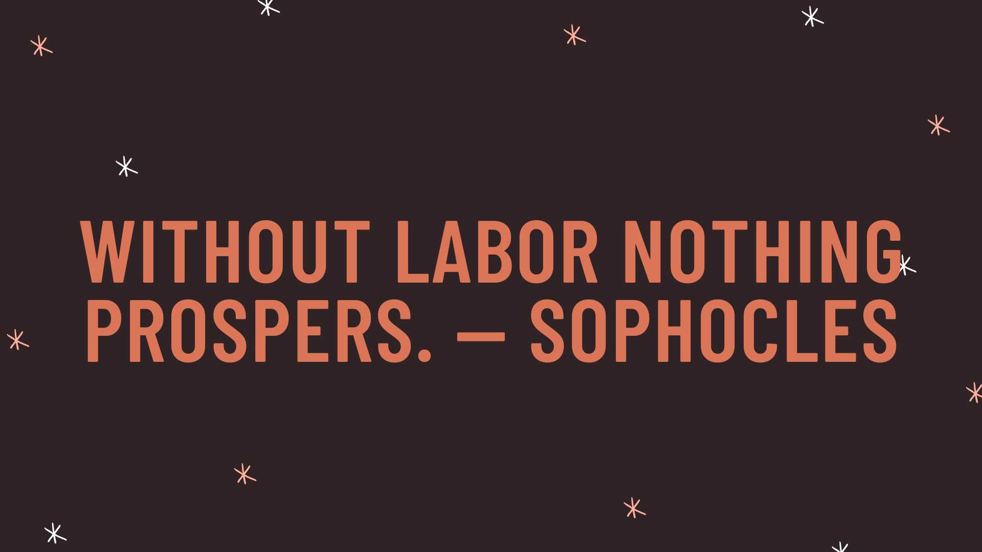 """""""Without labor nothing prospers."""" — Sophocles"""