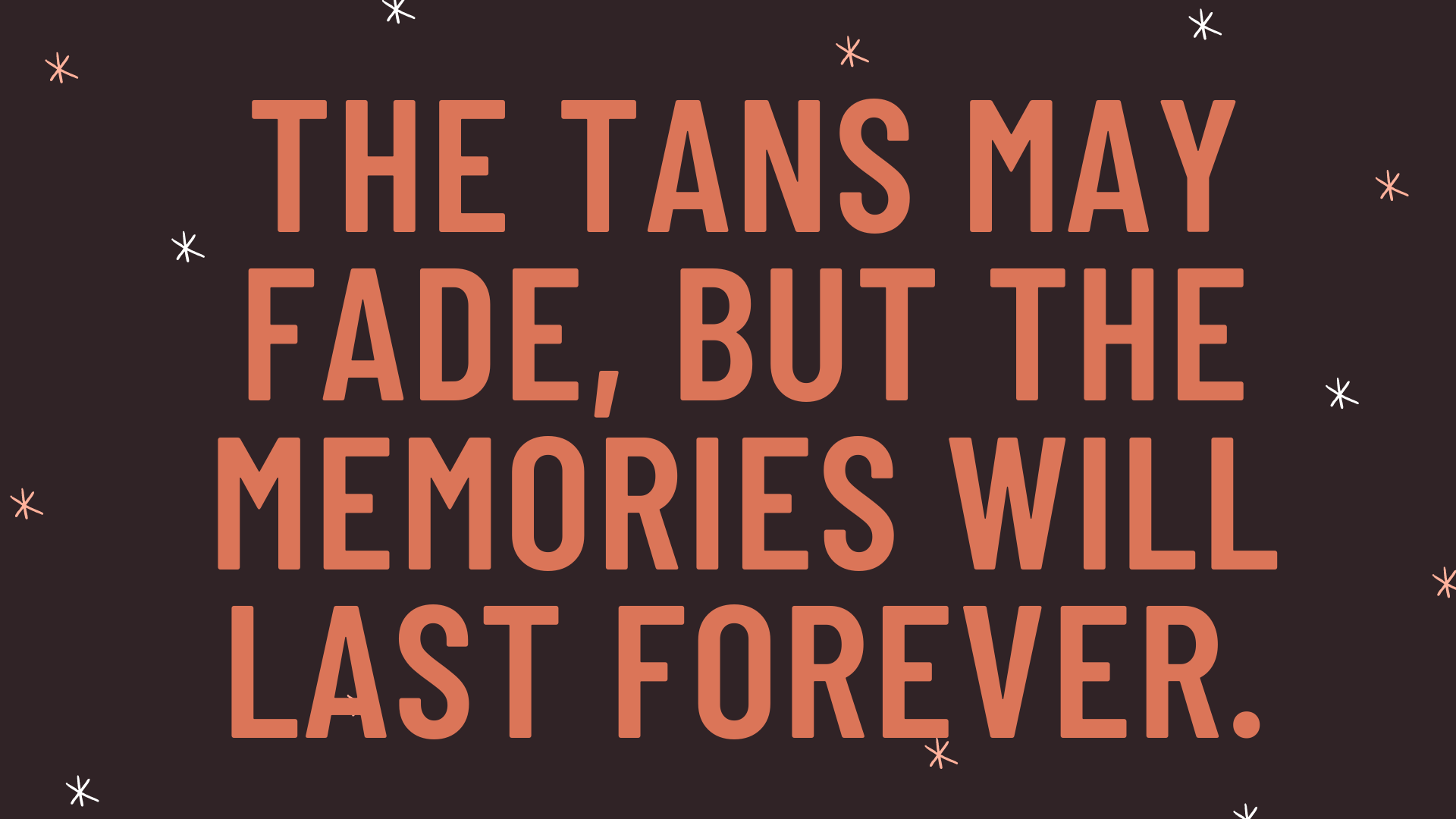 """""""The tans may fade, but the memories will last forever."""""""