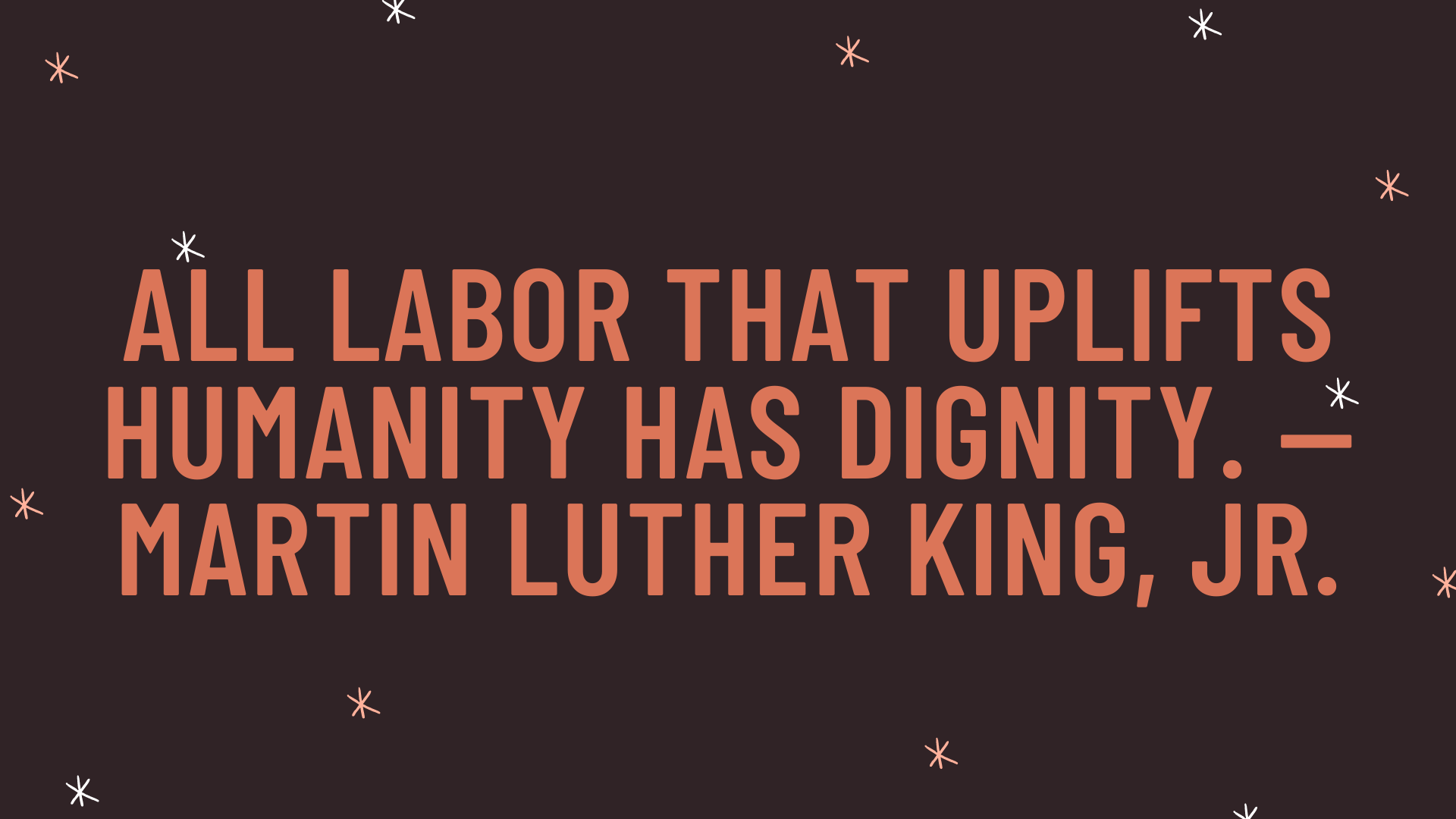 """""""All labor that uplifts humanity has dignity."""" — Martin Luther King, Jr."""