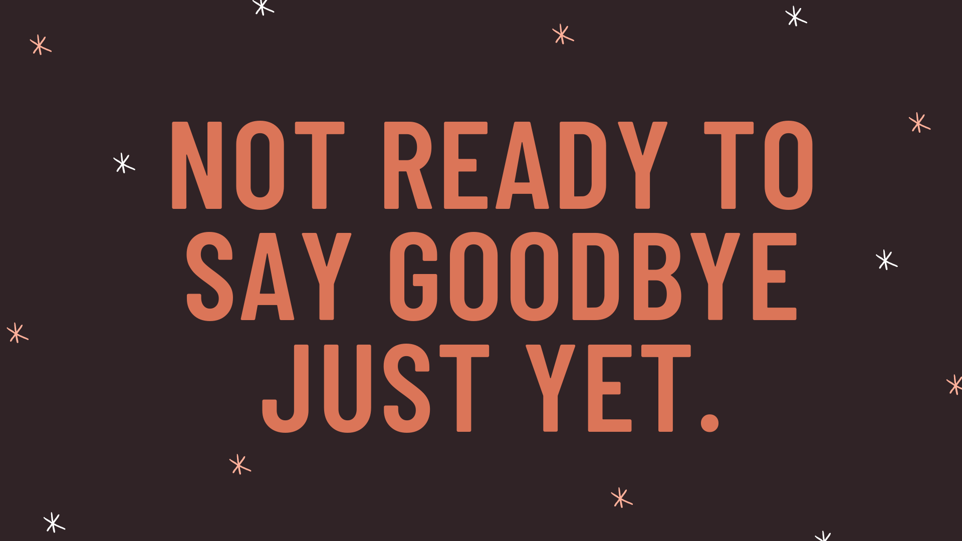 """""""Not ready to say goodbye just yet."""""""