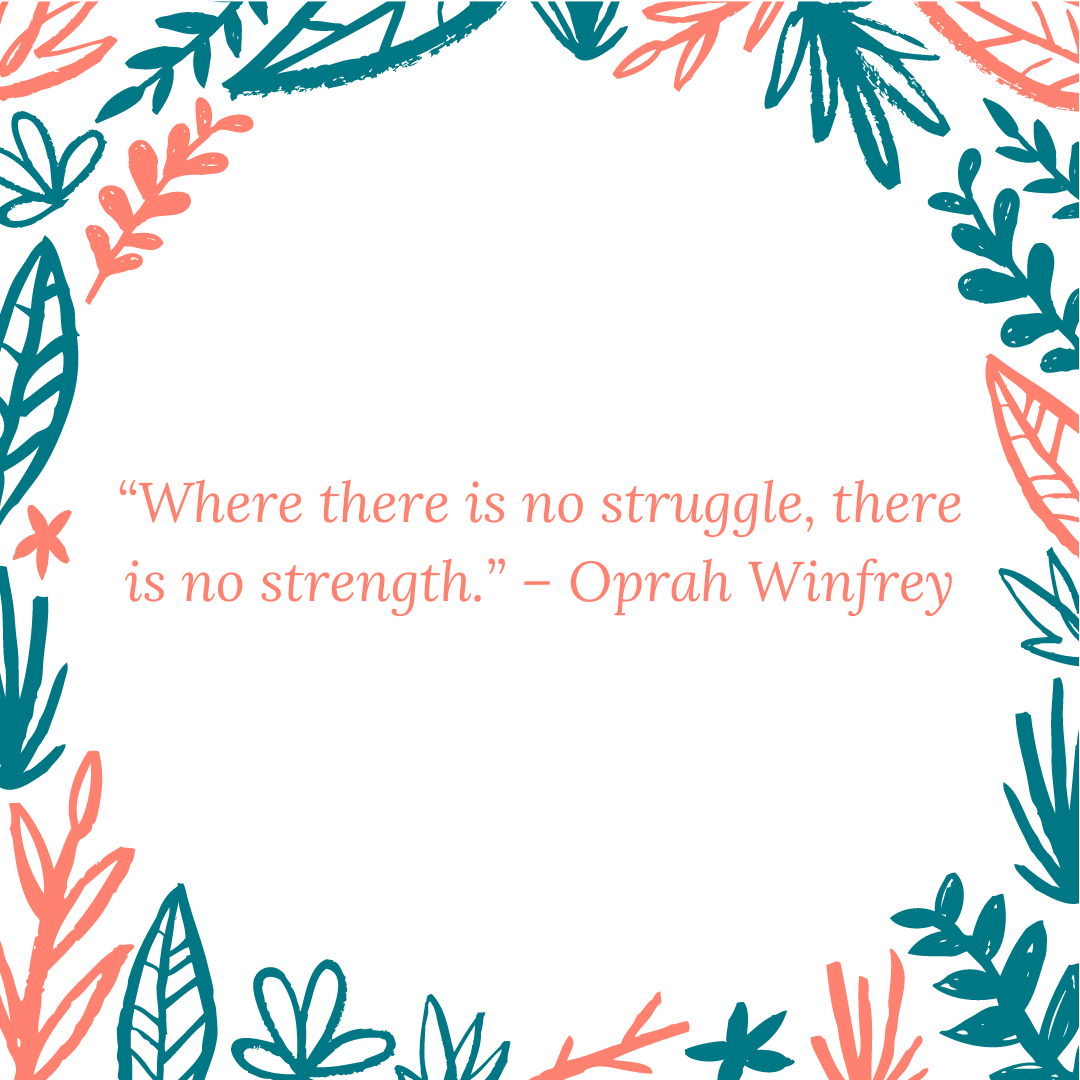 """Where there is no struggle, there is no strength."" – Oprah Winfrey"