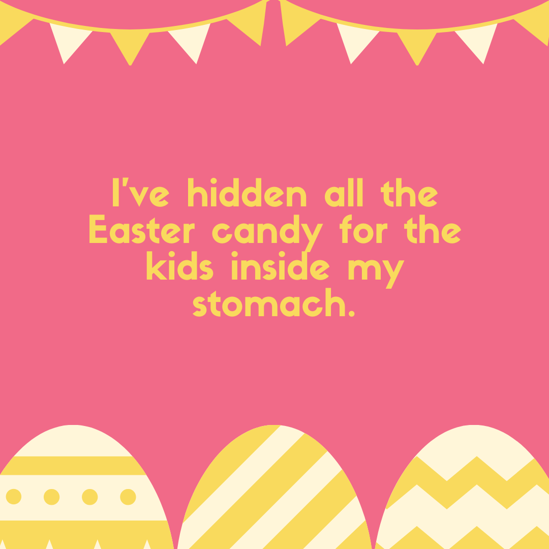 I've hidden all the Easter candy for the kids inside my stomach.
