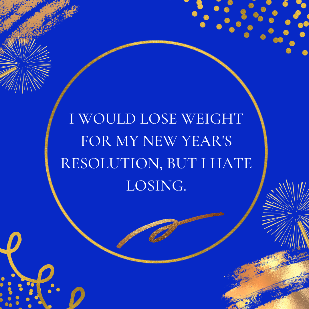 I would lose weight for my New Year's resolution, but I hate losing.
