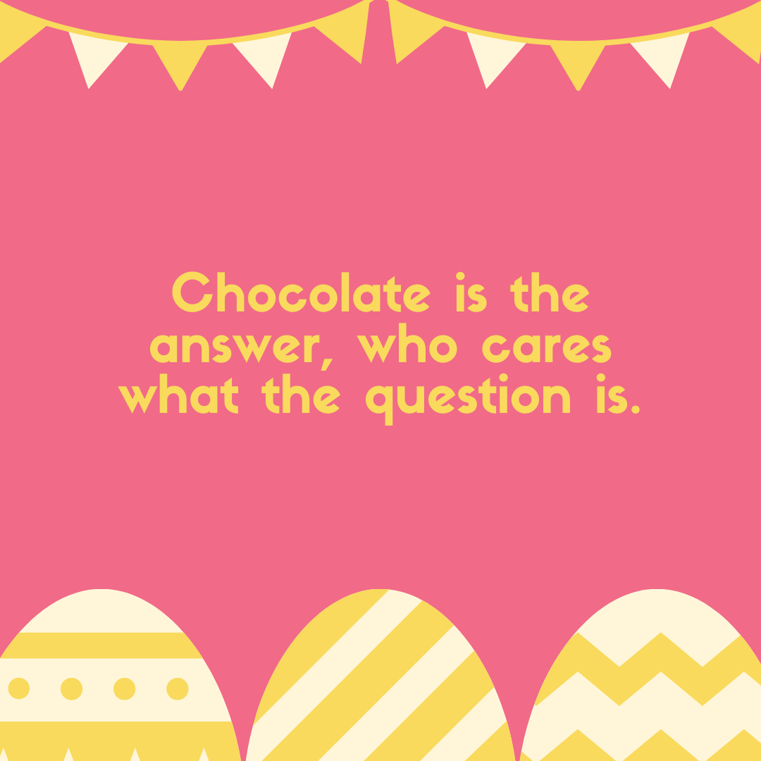Chocolate is the answer, who cares what the question is.
