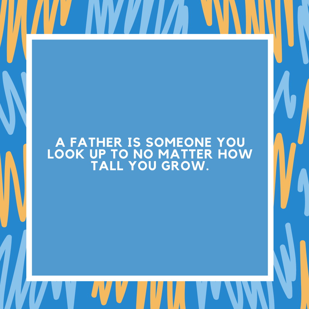 A father is someone you look up to no matter how tall you grow.