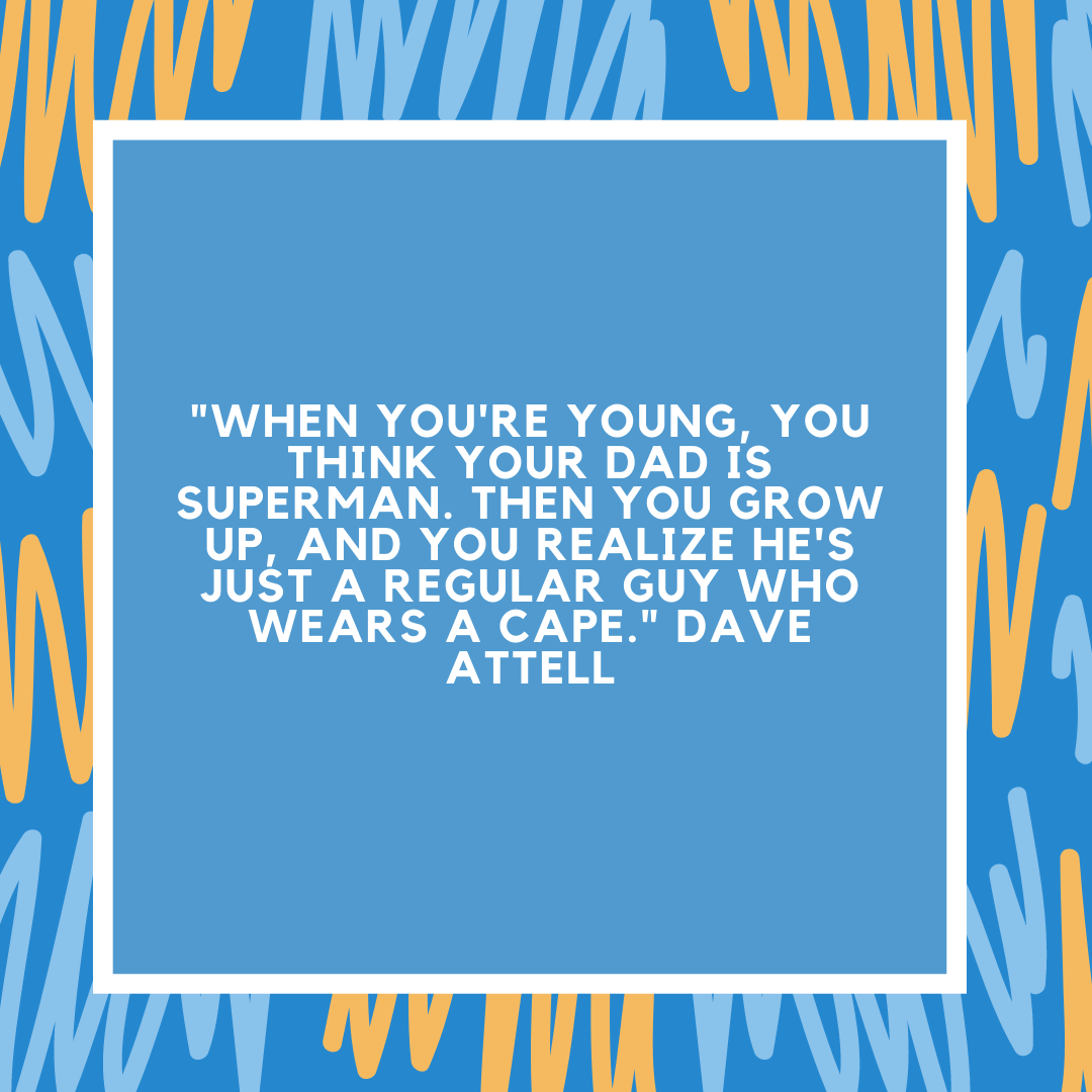 """""""When you're young, you think your dad is Superman. Then you grow up, and you realize he's just a regular guy who wears a cape."""" Dave Attell"""