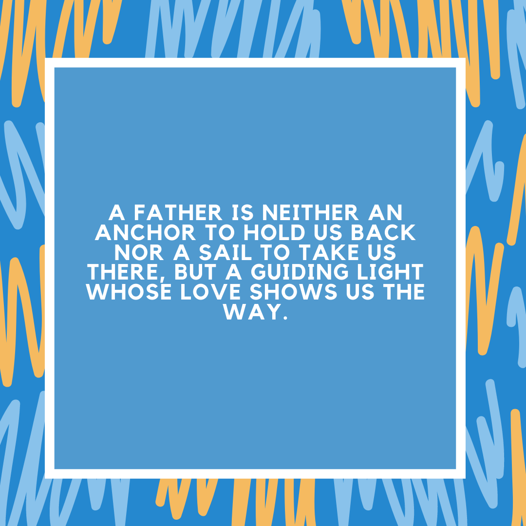 A father is neither an anchor to hold us back nor a sail to take us there, but a guiding light whose love shows us the way.