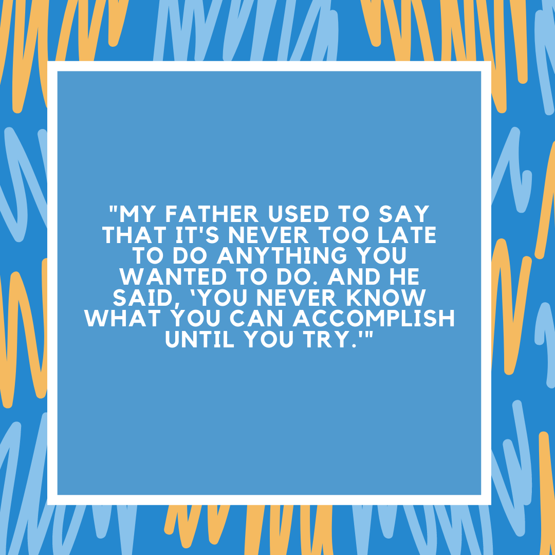 """""""My father used to say that it's never too late to do anything you wanted to do. And he said, 'You never know what you can accomplish until you try.'"""""""