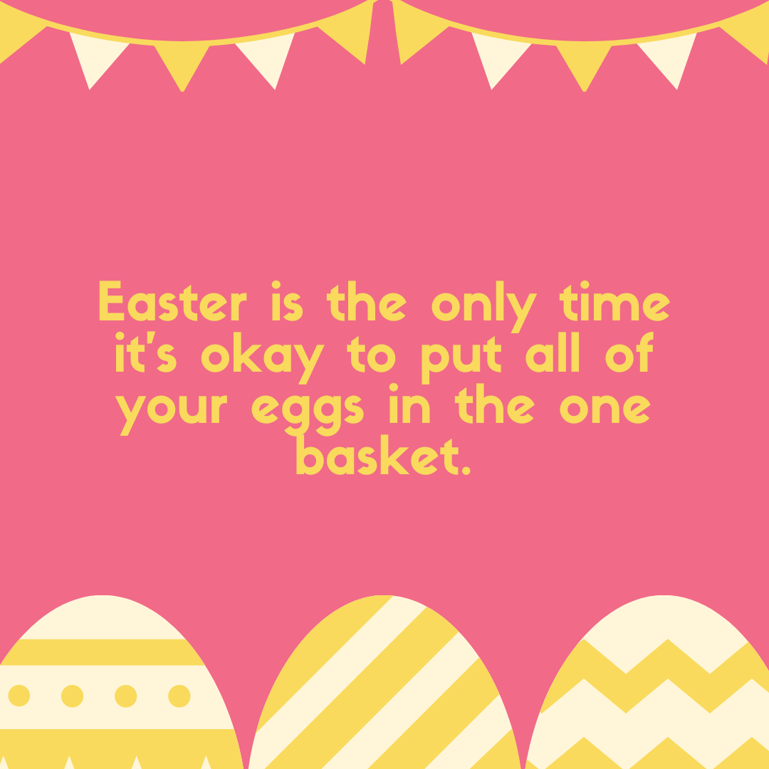 Easter is the only time it's okay to put all of your eggs in the one basket.