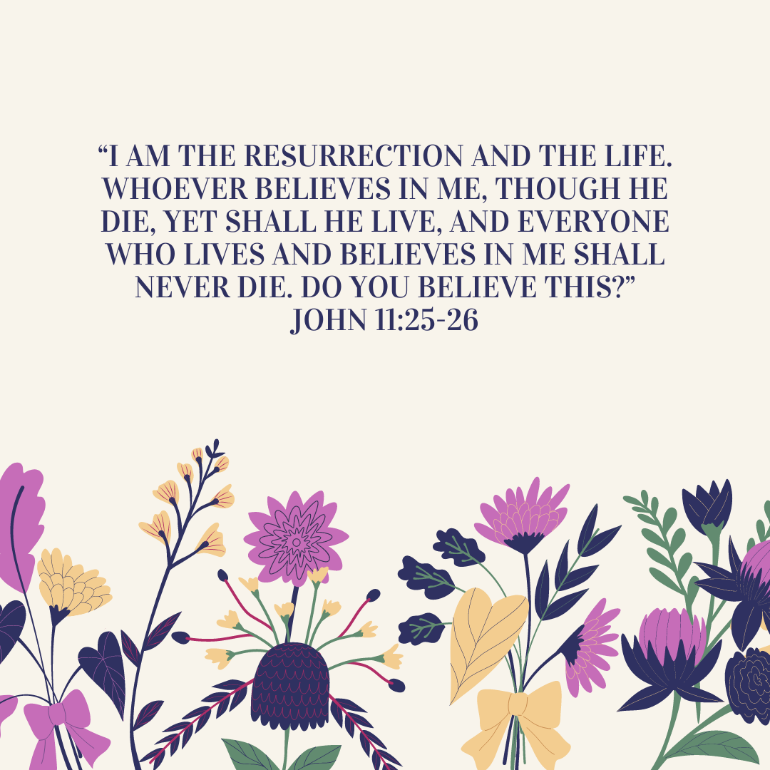 """""""I am the resurrection and the life. Whoever believes in me, though he die, yet shall he live, and everyone who lives and believes in me shall never die. Do you believe this?"""" John 11:25-26"""