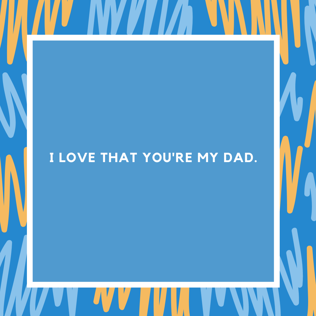 I love that you're my dad.