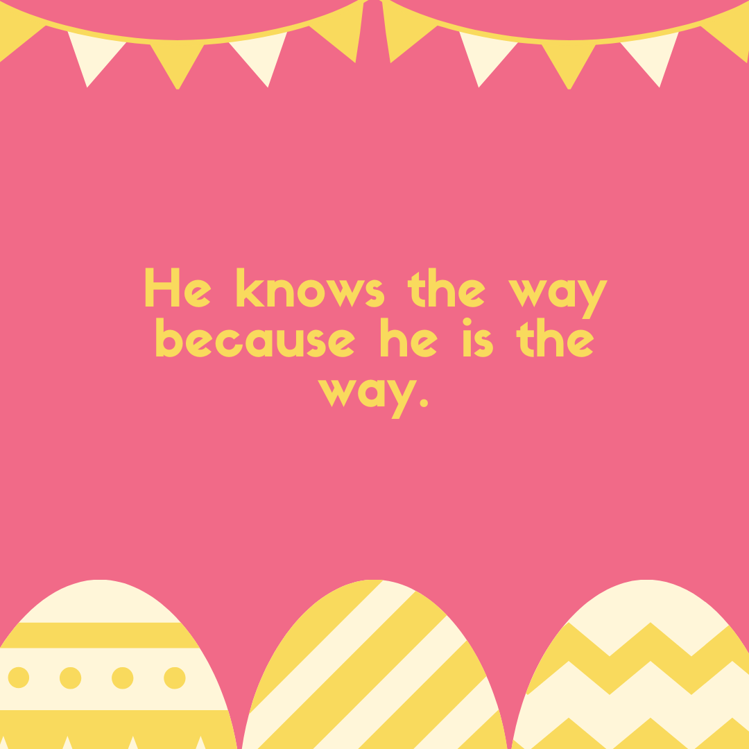 He knows the way because he is the way.