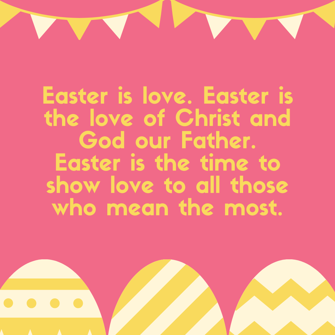 Easter is love. Easter is the love of Christ and God our Father. Easter is the time to show love to all those who mean the most.
