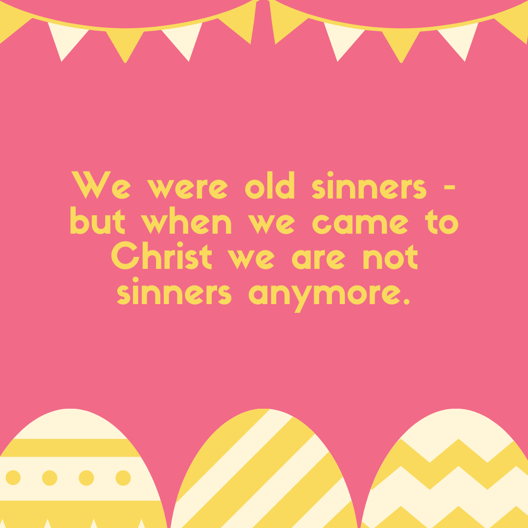 We were old sinners - but when we came to Christ we are not sinners anymore.