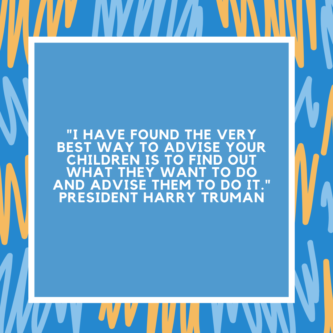 """""""I have found the very best way to advise your children is to find out what they want to do and advise them to do it."""" President Harry Truman"""