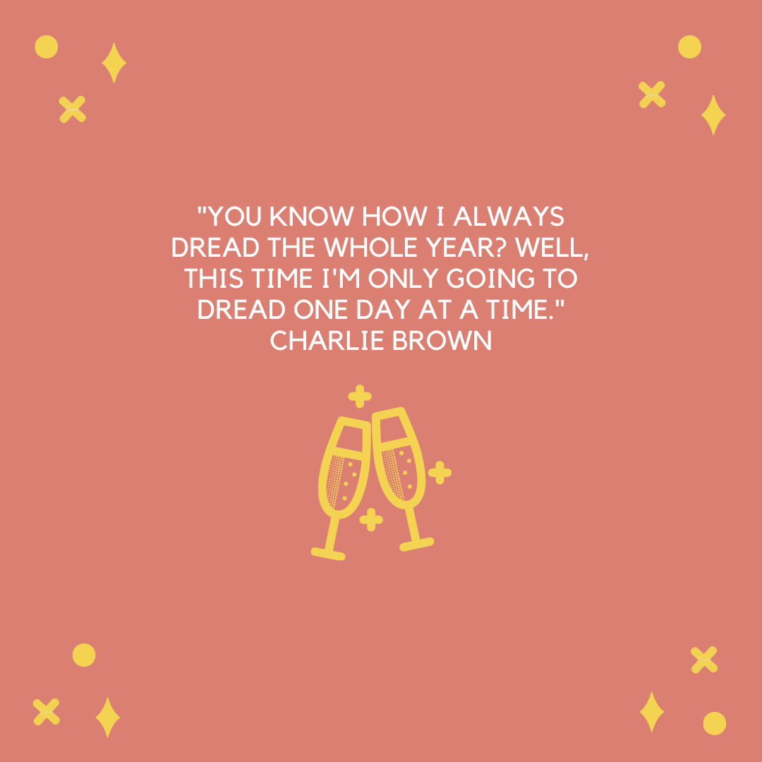 """You know how I always dread the whole year? Well, this time I'm only going to dread one day at a time."" Charlie Brown"