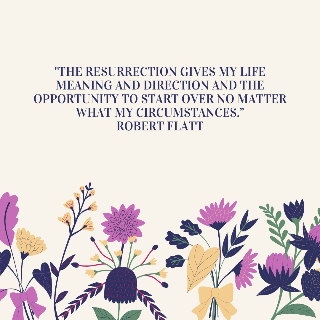 """""""The resurrection gives my life meaning and direction and the opportunity to start over no matter what my circumstances."""" Robert Flatt"""