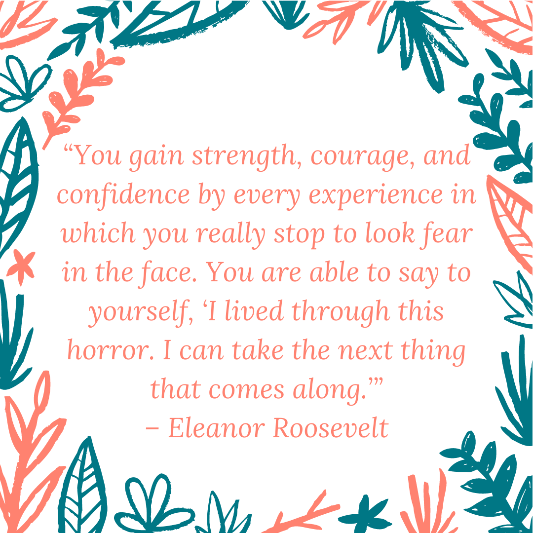 """You gain strength, courage, and confidence by every experience in which you really stop to look fear in the face. You are able to say to yourself, 'I lived through this horror. I can take the next thing that comes along.'"" – Eleanor Roosevelt"