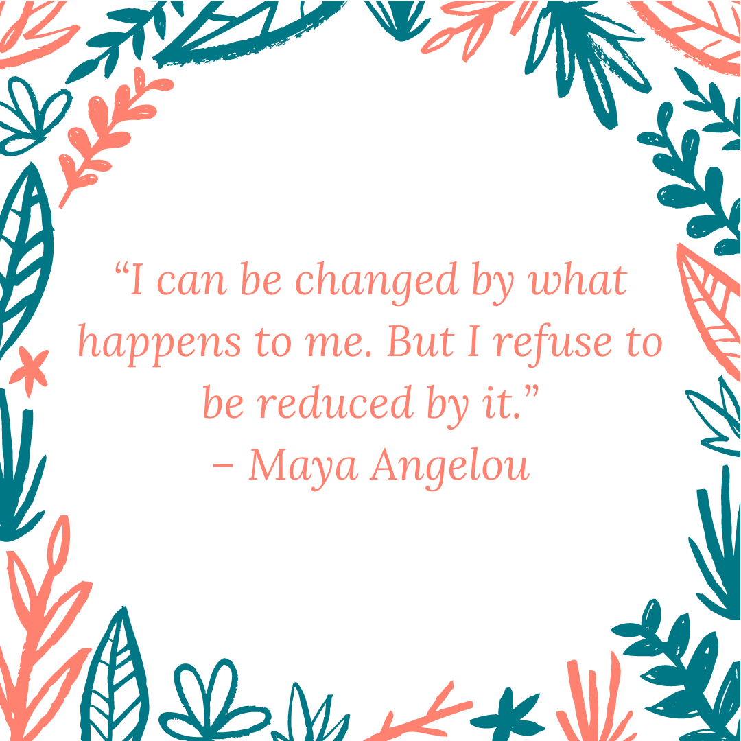 """I can be changed by what happens to me. But I refuse to be reduced by it."" – Maya Angelou"