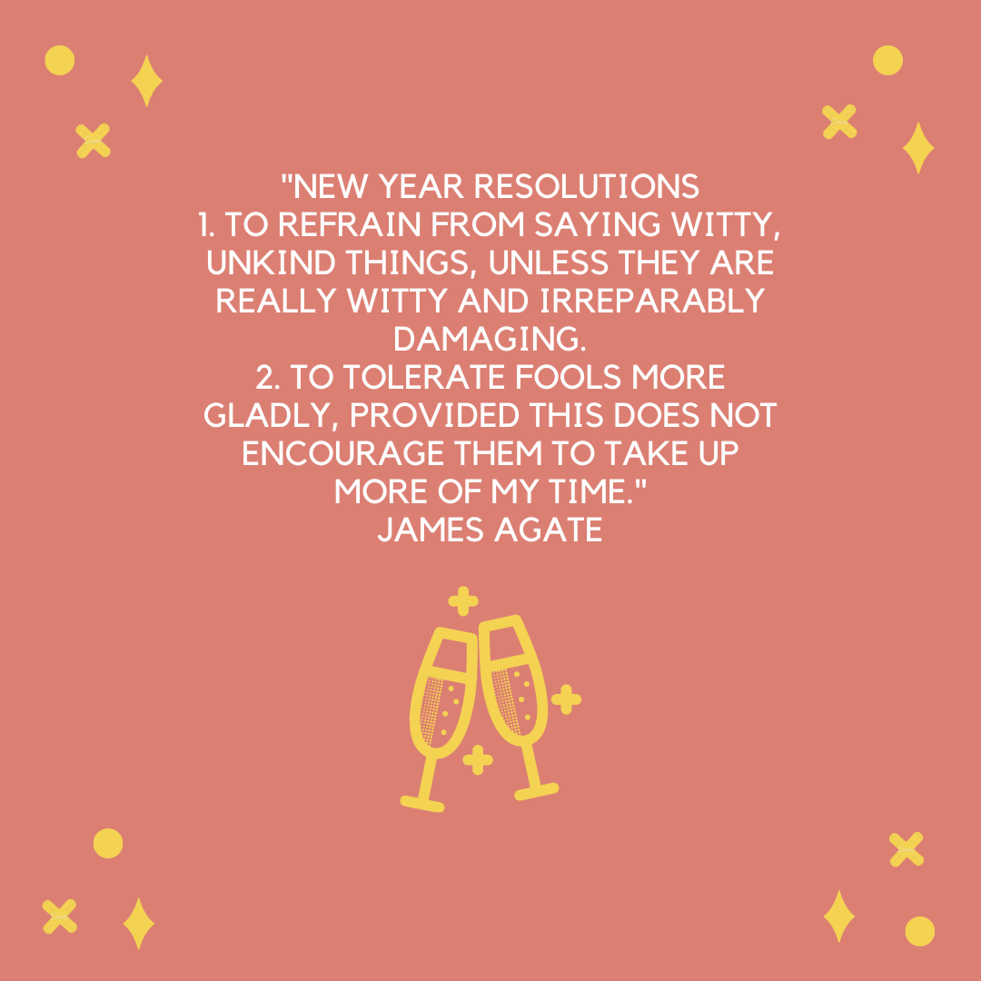 """New Year Resolutions 1. To refrain from saying witty, unkind things, unless they are really witty and irreparably damaging. 2. To tolerate fools more gladly, provided this does not encourage them to take up more of my time."" James Agate"