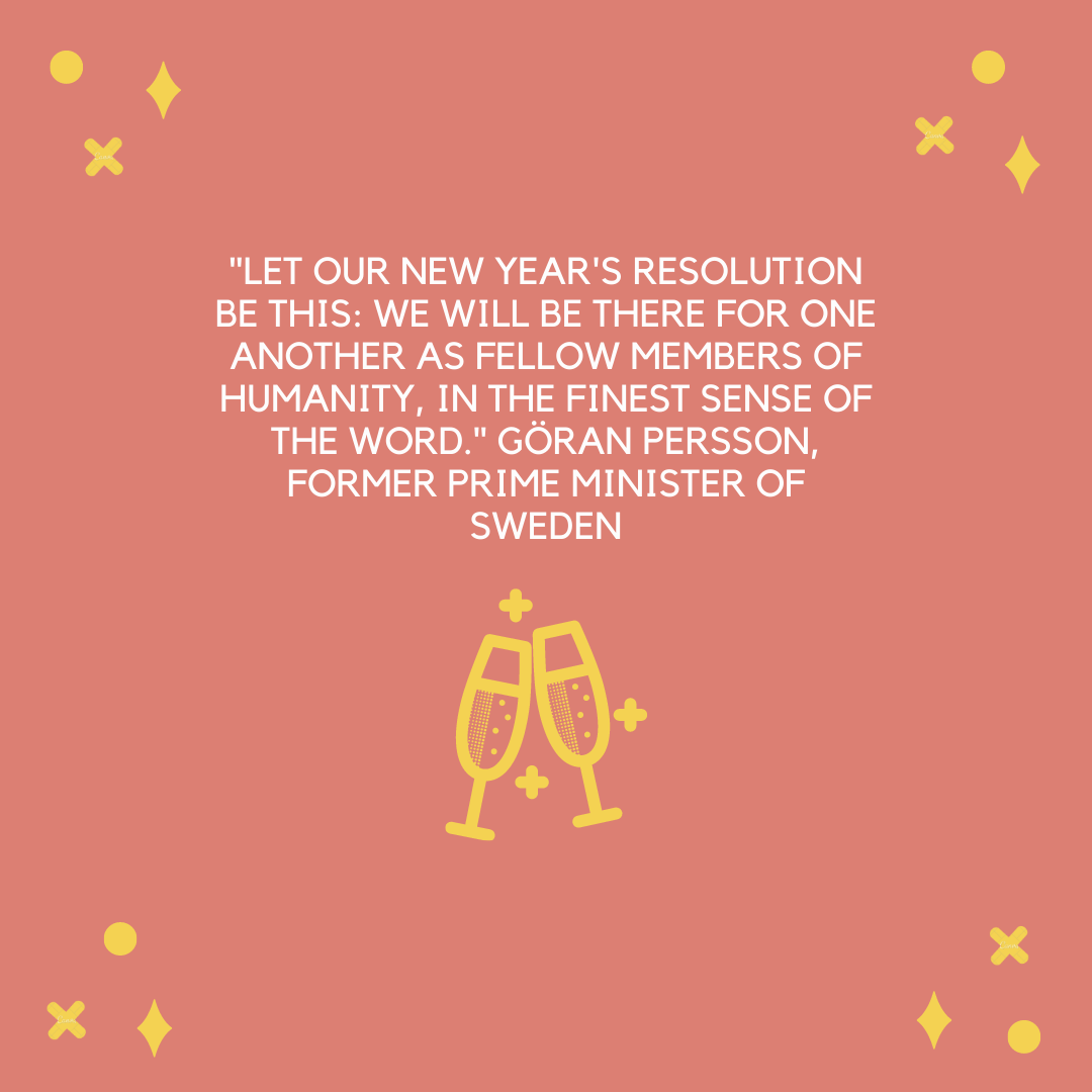 """Let our New Year's resolution be this: We will be there for one another as fellow members of humanity, in the finest sense of the word."" Göran Persson, former Prime Minister of Sweden"