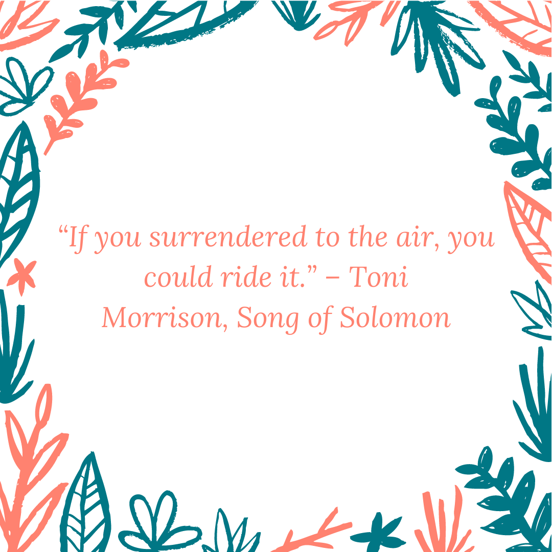 """If you surrendered to the air, you could ride it."" – Toni Morrison, Song of Solomon"