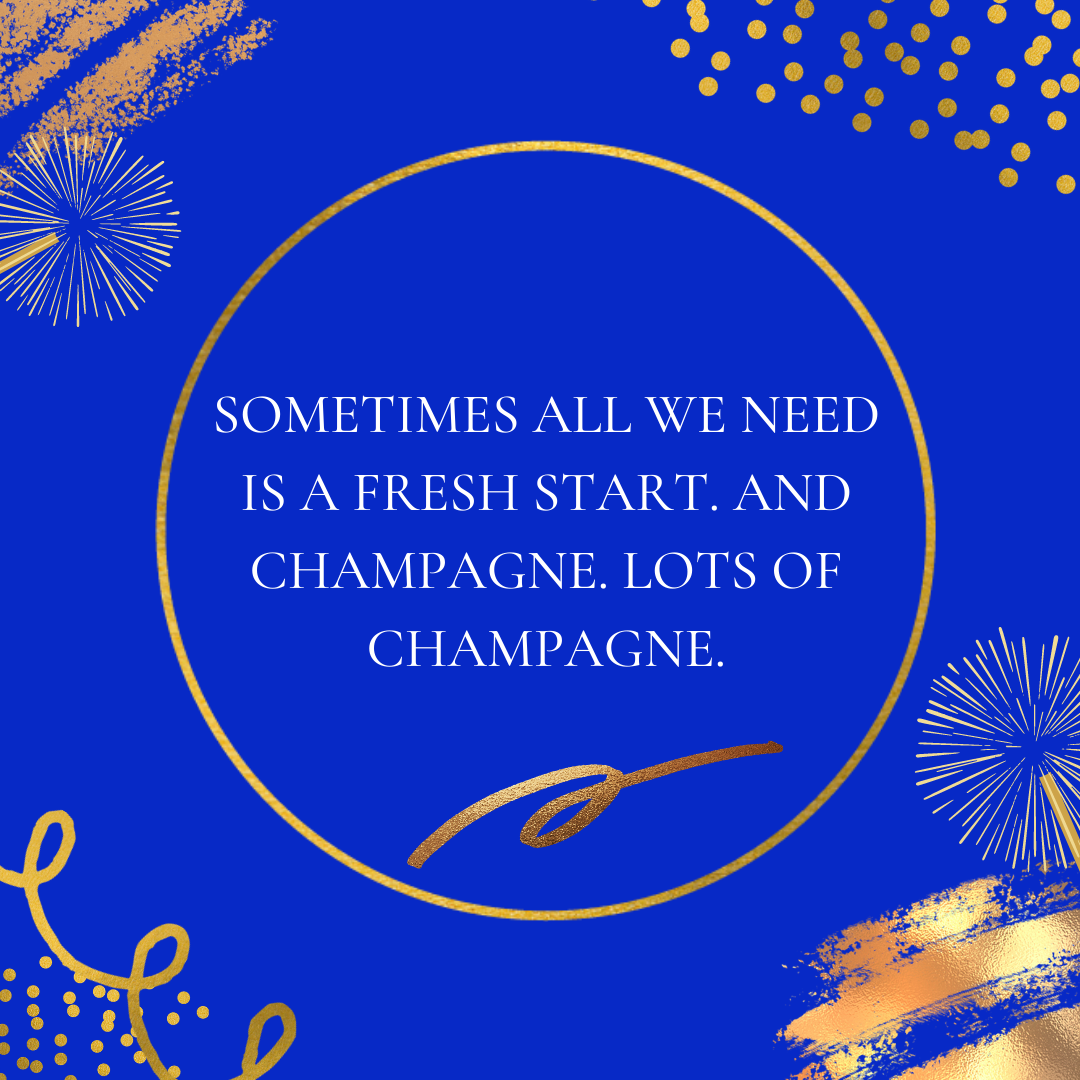 Sometimes all we need is a fresh start. And champagne. Lots of champagne.