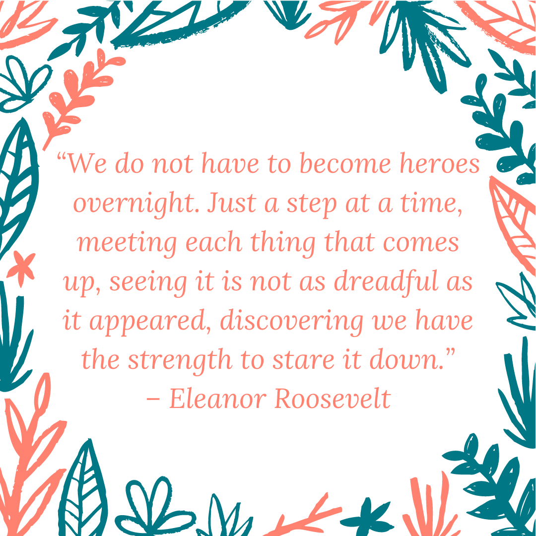 """We do not have to become heroes overnight. Just a step at a time, meeting each thing that comes up, seeing it is not as dreadful as it appeared, discovering we have the strength to stare it down."" – Eleanor Roosevelt"