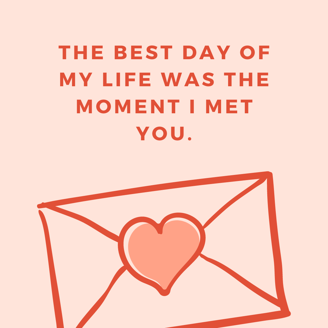 The best day of my life was the moment I met you.