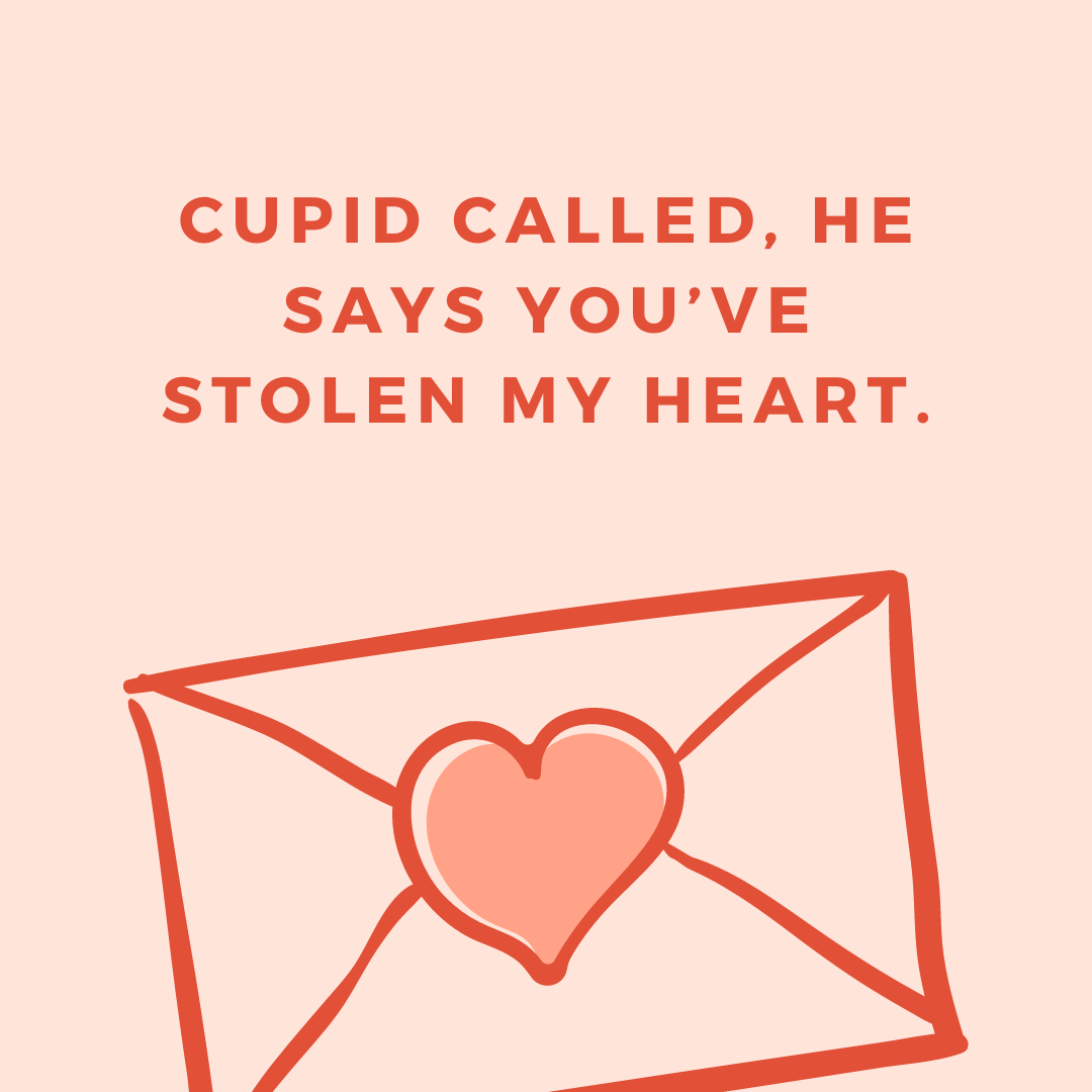 Cupid called, he says you've stolen my heart.