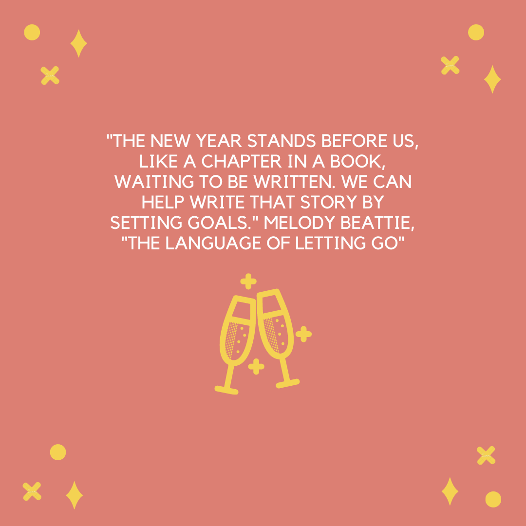 """The new year stands before us, like a chapter in a book, waiting to be written. We can help write that story by setting goals."" Melody Beattie, ""The Language of Letting Go"""