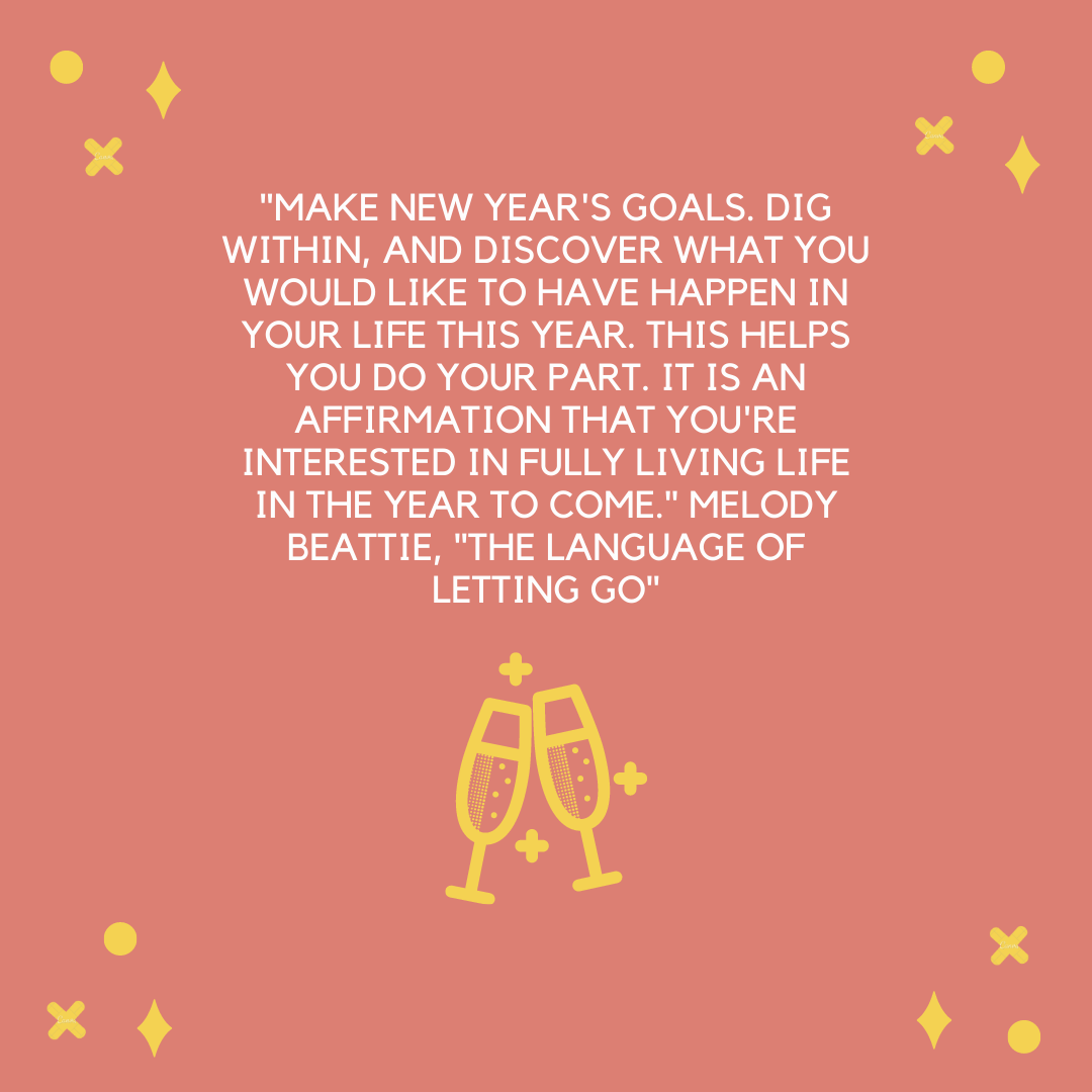 """Make New Year's goals. Dig within, and discover what you would like to have happen in your life this year. This helps you do your part. It is an affirmation that you're interested in fully living life in the year to come."" Melody Beattie, ""The Language of Letting Go"""