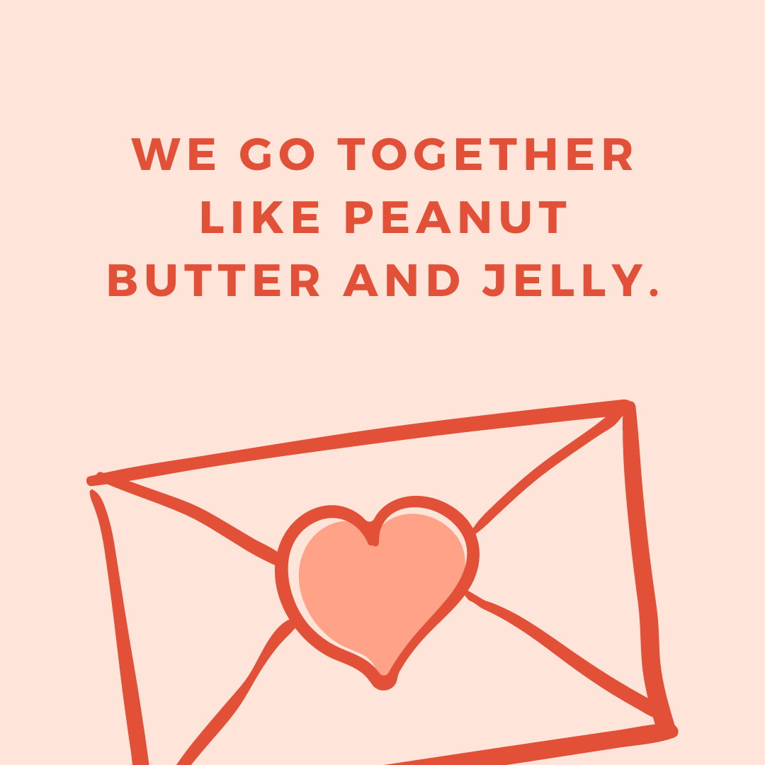 We go together like peanut butter and jelly.
