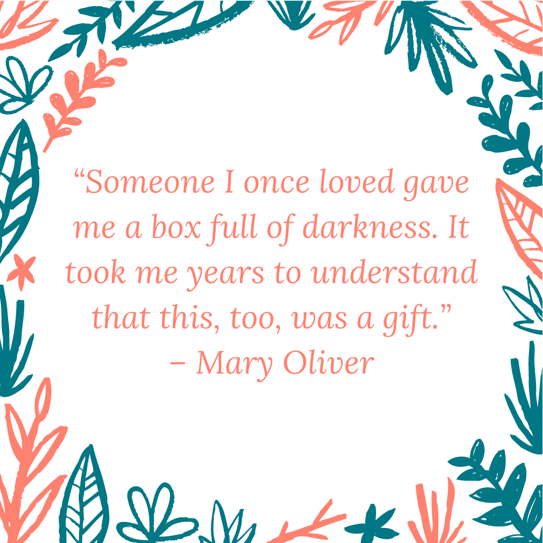"""Someone I once loved gave me a box full of darkness. It took me years to understand that this, too, was a gift."" – Mary Oliver"