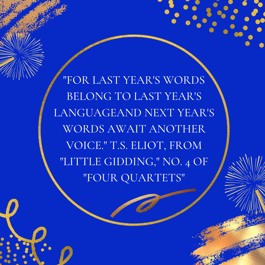 """For last year's words belong to last year's language And next year's words await another voice."" T.S. Eliot, from ""Little Gidding,"" No. 4 of ""Four Quartets"""