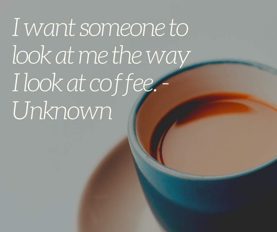 I want someone to look at me the way I look at coffee. - Unknown