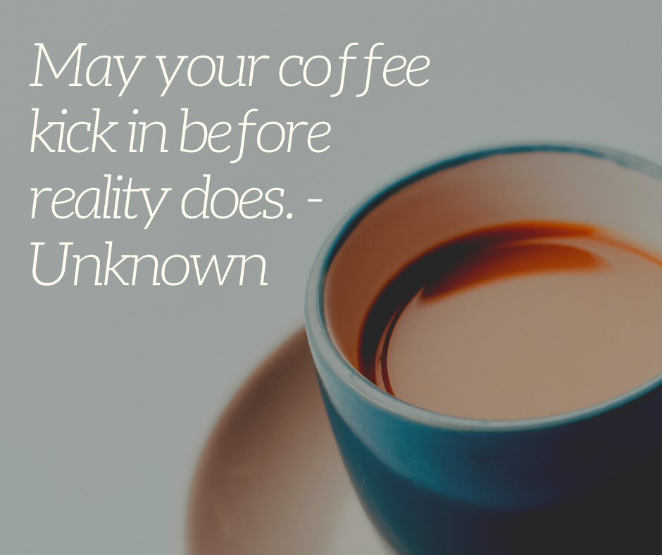 May your coffee kick in before reality does. - Unknown