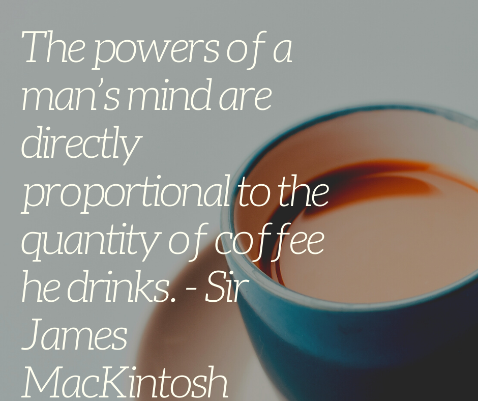 The powers of a man's mind are directly proportional to the quantity of coffee he drinks. - Sir James MacKintosh
