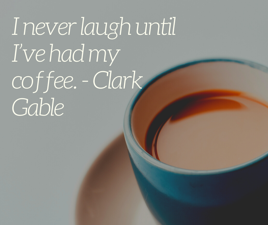 I never laugh until I've had my coffee. - Clark Gable