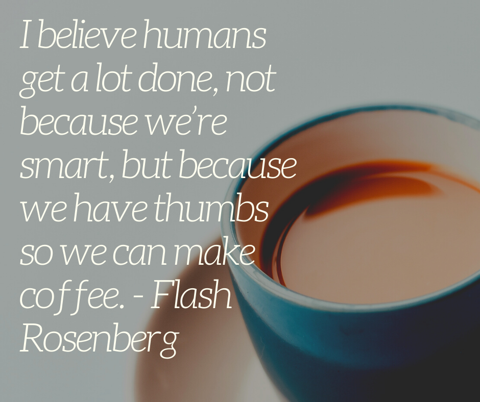 I believe humans get a lot done, not because we're smart, but because we have thumbs so we can make coffee. - Flash Rosenberg