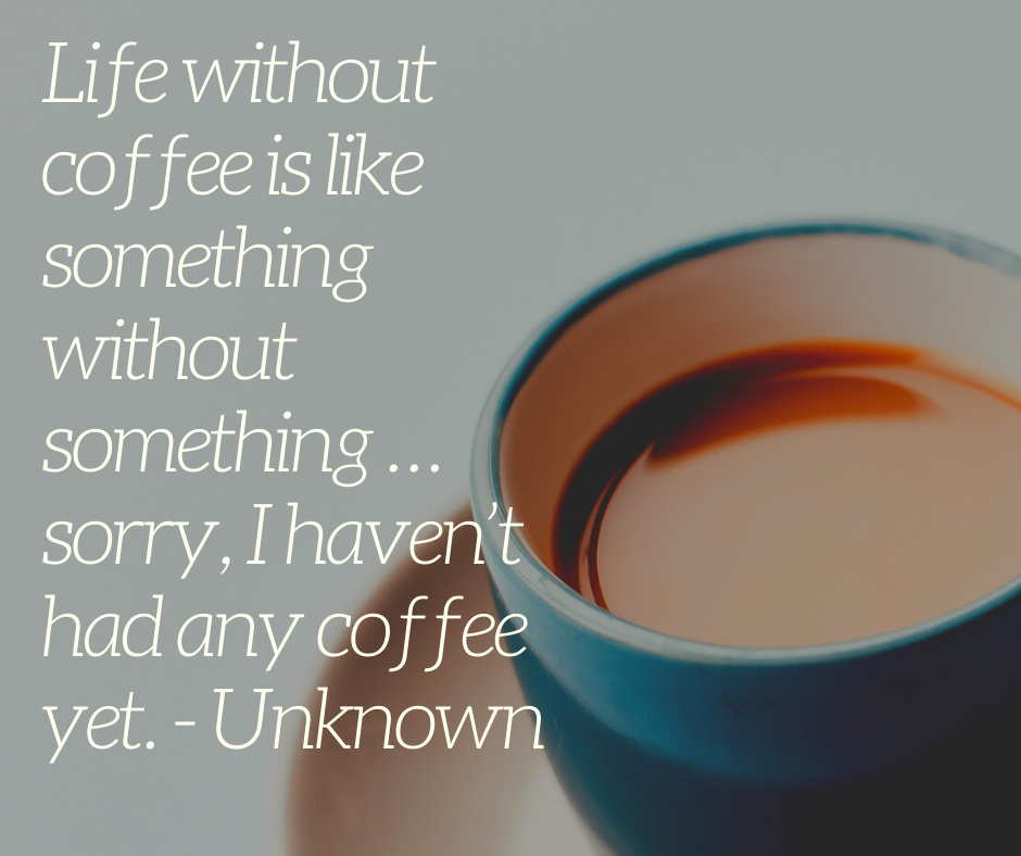 Life without coffee is like something without something … sorry, I haven't had any coffee yet. - Unknown