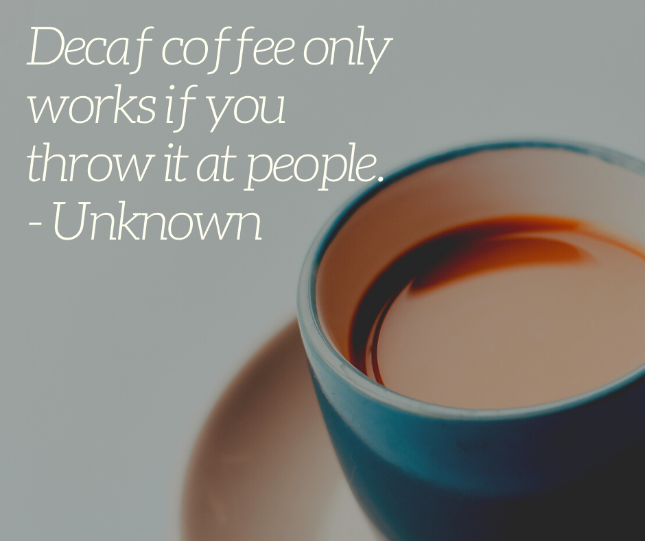 Decaf coffee only works if you throw it at people. - Unknown