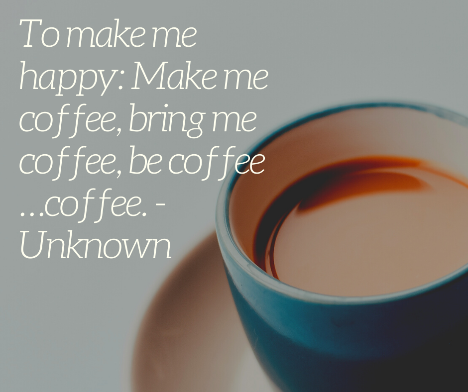 To make me happy: Make me coffee, bring me coffee, be coffee …coffee. - Unknown
