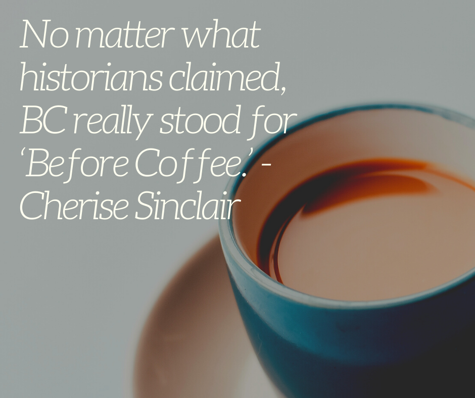 No matter what historians claimed, BC really stood for 'Before Coffee.' - Cherise Sinclair