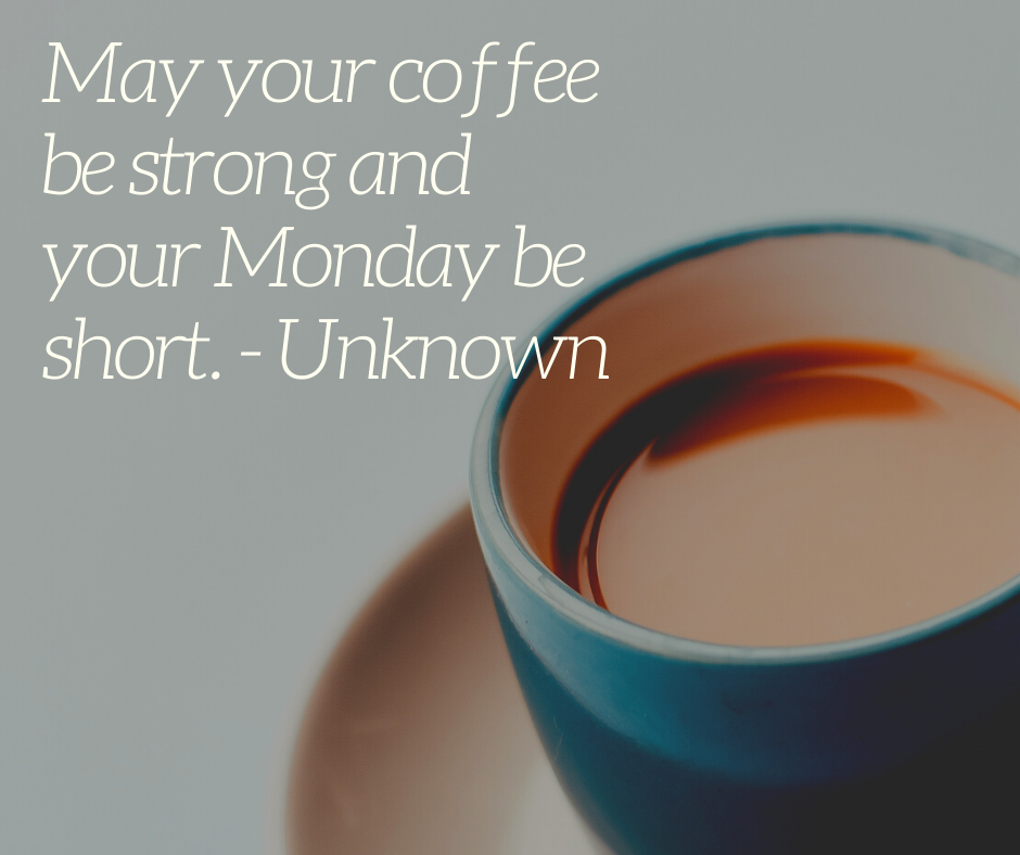 May your coffee be strong and your Monday be short. - Unknown