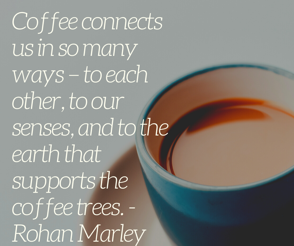 Coffee connects us in so many ways – to each other, to our senses, and to the earth that supports the coffee trees. - Rohan Marley