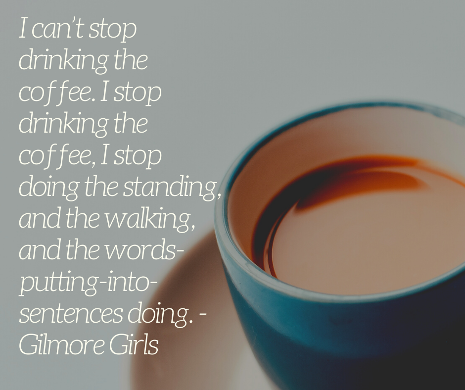 I can't stop drinking the coffee. I stop drinking the coffee, I stop doing the standing, and the walking, and the words-putting-into-sentences doing. - Gilmore Girls